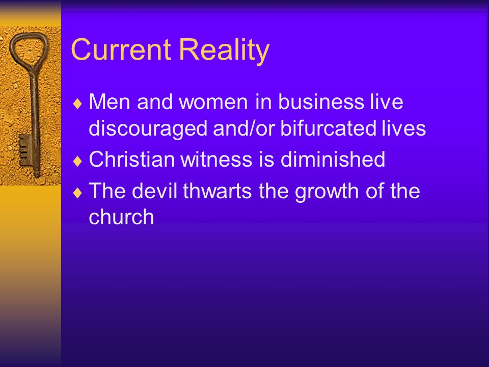 Current Reality  Men and women in business live discouraged and/or bifurcated lives  Christian witness is diminished  The devil thwarts the growth of the church