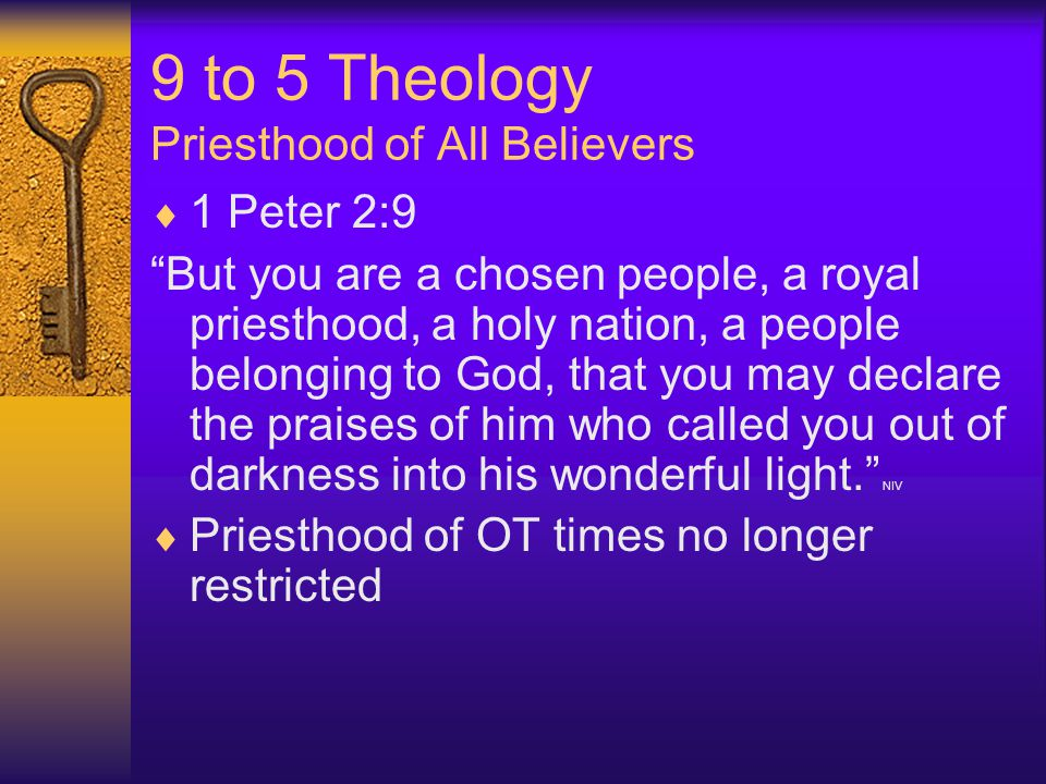 9 to 5 Theology Priesthood of All Believers  1 Peter 2:9 But you are a chosen people, a royal priesthood, a holy nation, a people belonging to God, that you may declare the praises of him who called you out of darkness into his wonderful light. NIV  Priesthood of OT times no longer restricted