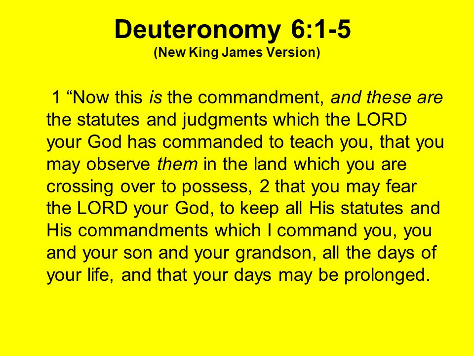 "Deuteronomy 6:1-5 (New King James Version) 1 ""Now this is the commandment, and these are the statutes and judgments which the LORD your God has comman"