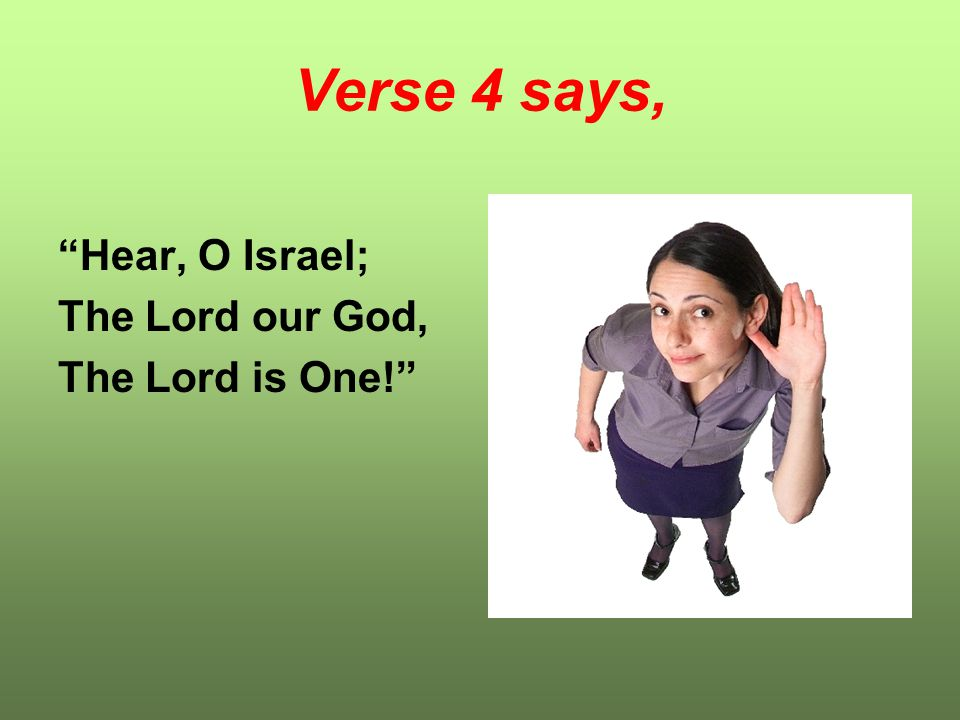 "Verse 4 says, ""Hear, O Israel; The Lord our God, The Lord is One!"""