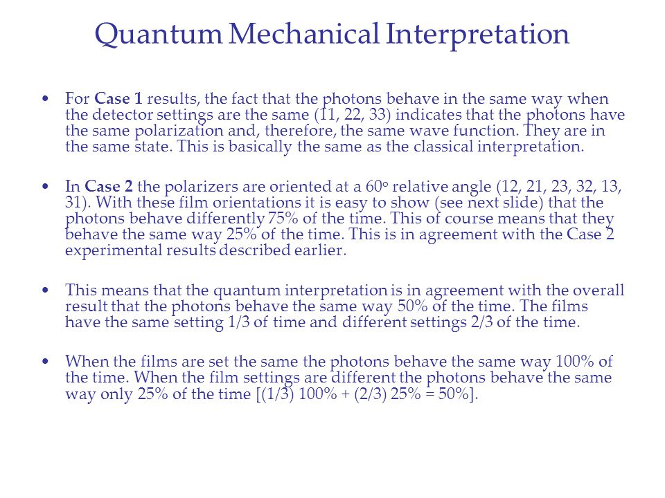 Quantum Mechanical Interpretation For Case 1 results, the fact that the photons behave in the same way when the detector settings are the same (11, 22, 33) indicates that the photons have the same polarization and, therefore, the same wave function.