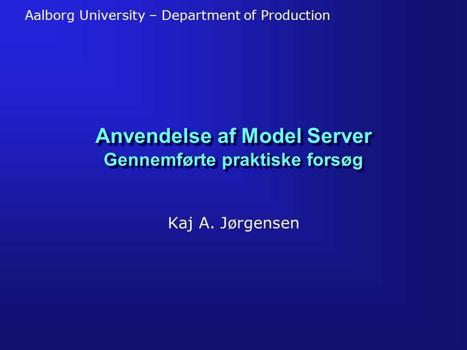 Aalborg University – Department of Production Anvendelse af Model Server Gennemførte praktiske forsøg Kaj A.