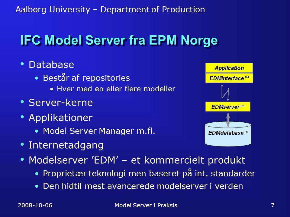 Aalborg University – Department of Production 2008-10-06Model Server i Praksis7 IFC Model Server fra EPM Norge Database Består af repositories Hver med en eller flere modeller Server-kerne Applikationer Model Server Manager m.fl.