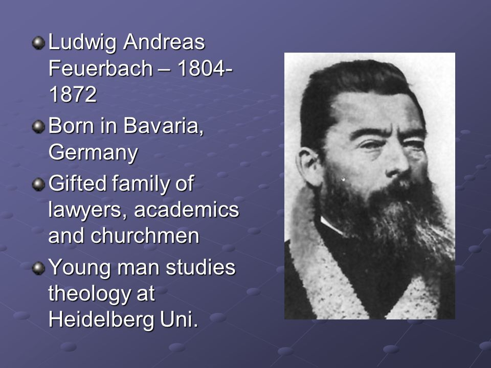 Ludwig Andreas Feuerbach – 1804- 1872 Born in Bavaria, Germany Gifted family of lawyers, academics and churchmen Young man studies theology at Heidelb