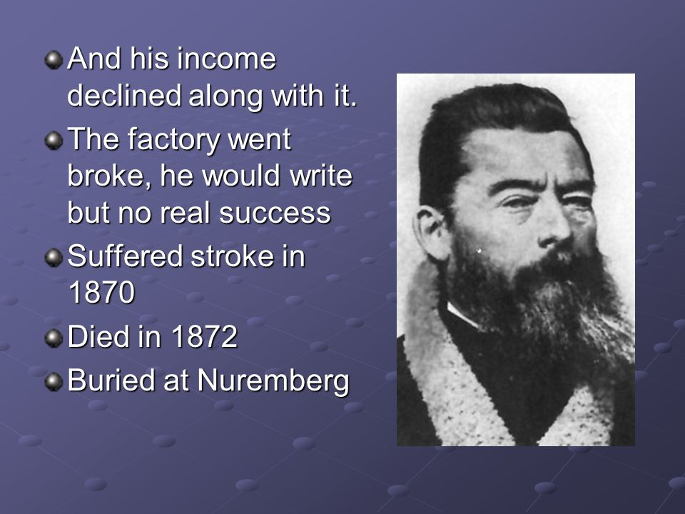 And his income declined along with it. The factory went broke, he would write but no real success Suffered stroke in 1870 Died in 1872 Buried at Nurem