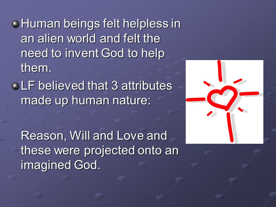 Human beings felt helpless in an alien world and felt the need to invent God to help them. LF believed that 3 attributes made up human nature: Reason,
