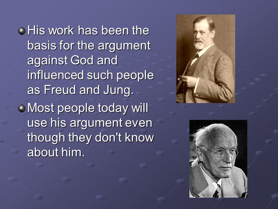 His work has been the basis for the argument against God and influenced such people as Freud and Jung. Most people today will use his argument even th