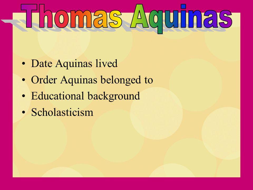 Date Aquinas lived Order Aquinas belonged to Educational background Scholasticism
