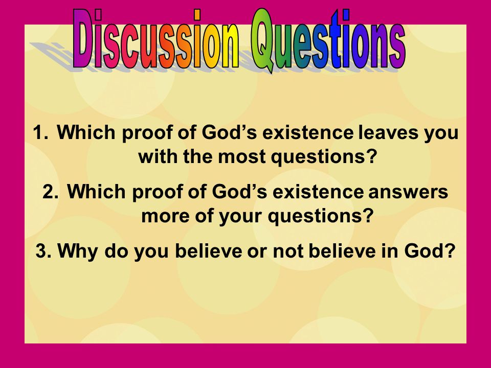 1.Which proof of God's existence leaves you with the most questions? 2.Which proof of God's existence answers more of your questions? 3. Why do you be
