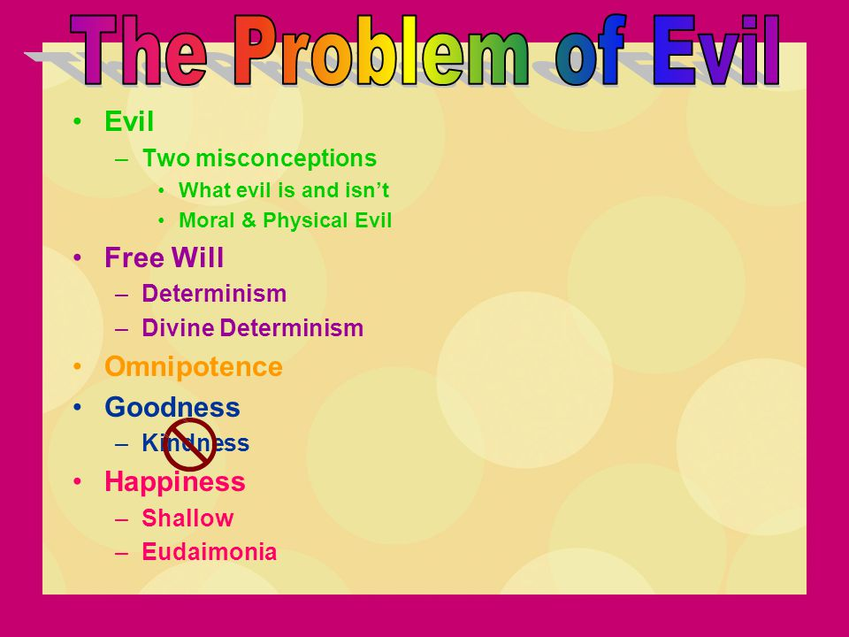 Evil –Two misconceptions What evil is and isn't Moral & Physical Evil Free Will –Determinism –Divine Determinism Omnipotence Goodness –Kindness Happin