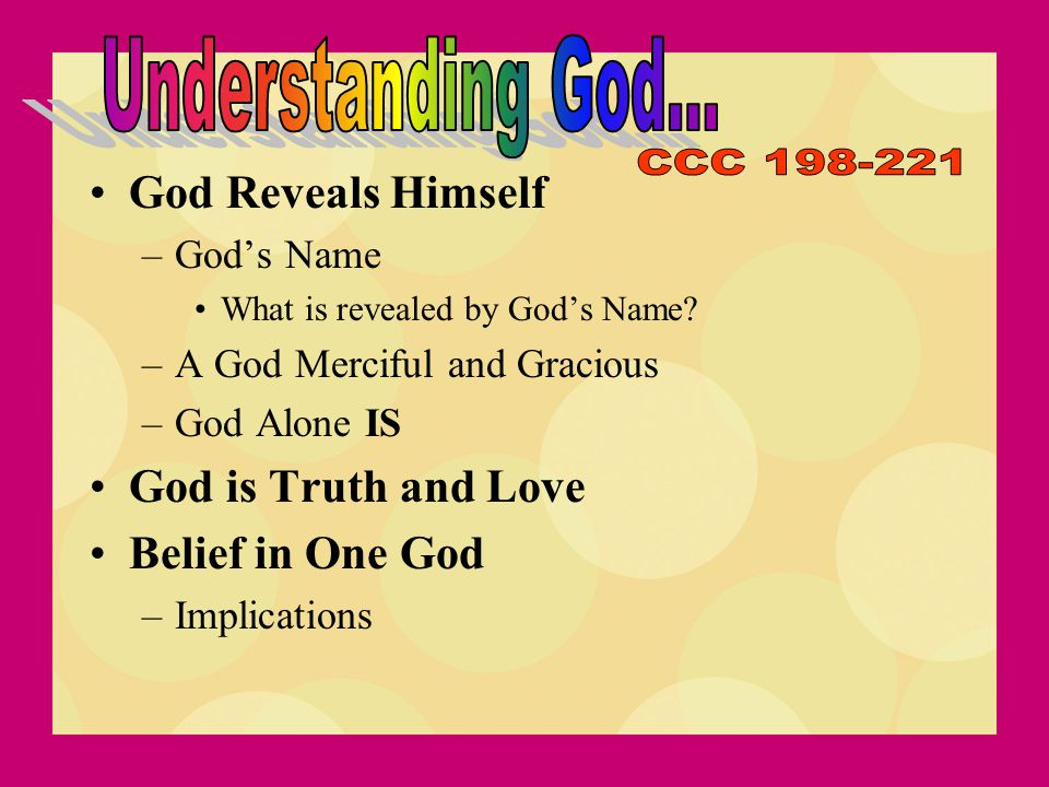 God Reveals Himself –God's Name What is revealed by God's Name? –A God Merciful and Gracious –God Alone IS God is Truth and Love Belief in One God –Im