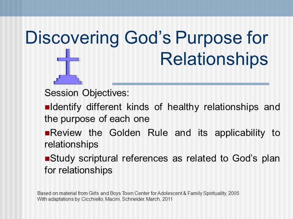 Discovering God's Purpose for Relationships Session Objectives: Identify different kinds of healthy relationships and the purpose of each one Review the Golden Rule and its applicability to relationships Study scriptural references as related to God's plan for relationships Based on material from Girls and Boys Town Center for Adolescent & Family Spirituality, 2005 With adaptations by Cicchiello, Macini, Schneider, March, 2011