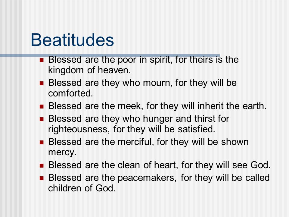 Beatitudes Blessed are the poor in spirit, for theirs is the kingdom of heaven. Blessed are they who mourn, for they will be comforted. Blessed are th