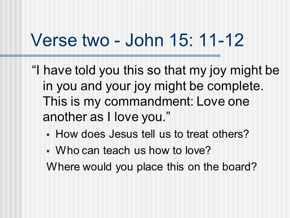 Verse two - John 15: 11-12 I have told you this so that my joy might be in you and your joy might be complete.