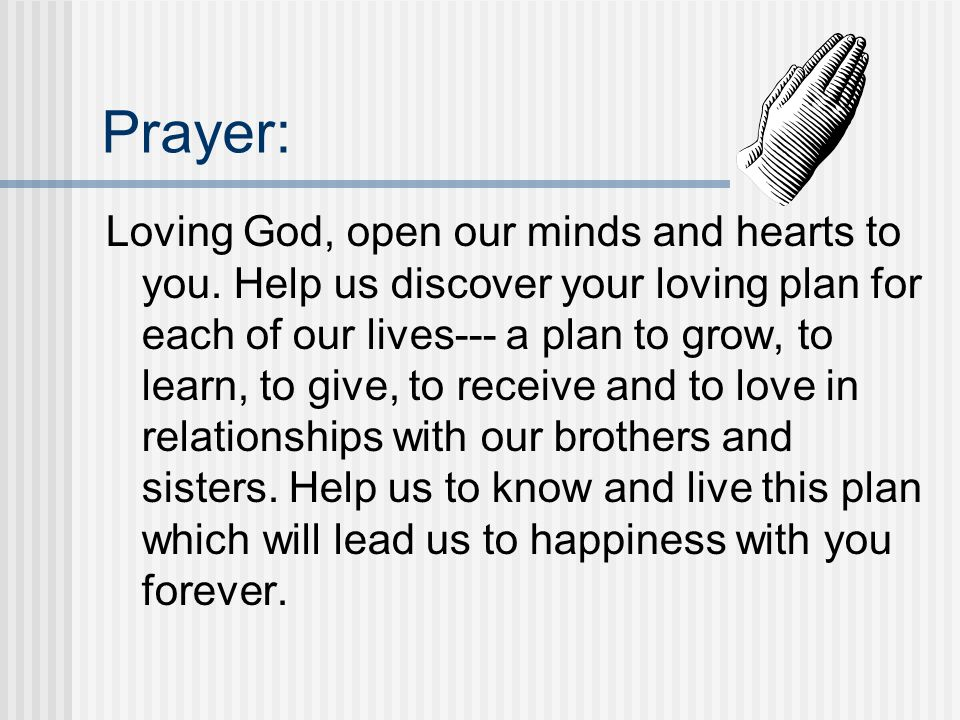 Prayer: Loving God, open our minds and hearts to you. Help us discover your loving plan for each of our lives--- a plan to grow, to learn, to give, to