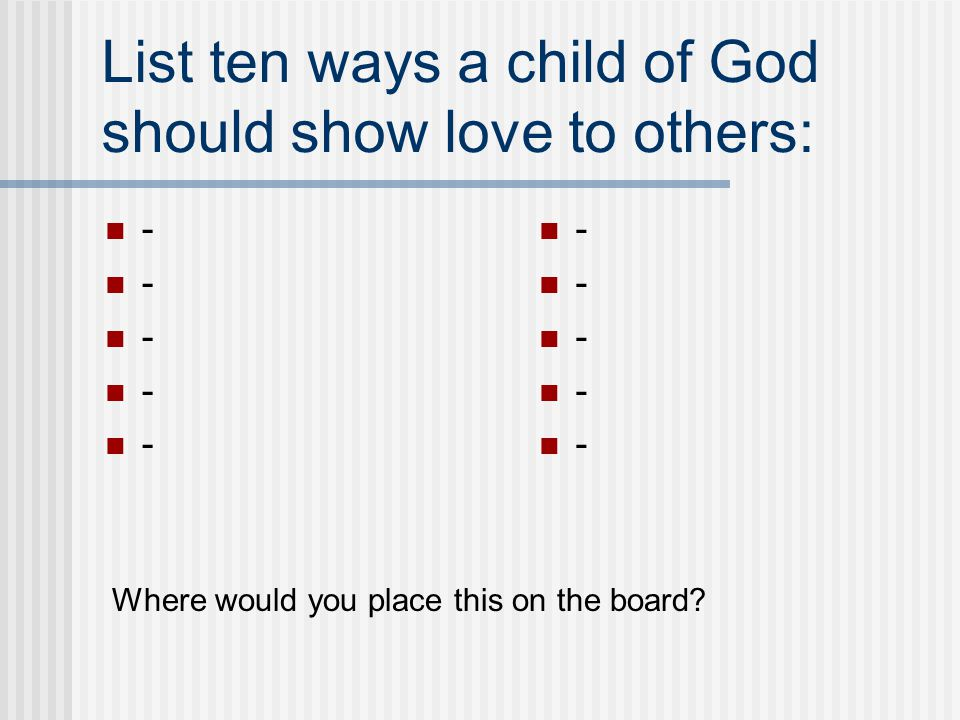 List ten ways a child of God should show love to others: - Where would you place this on the board?
