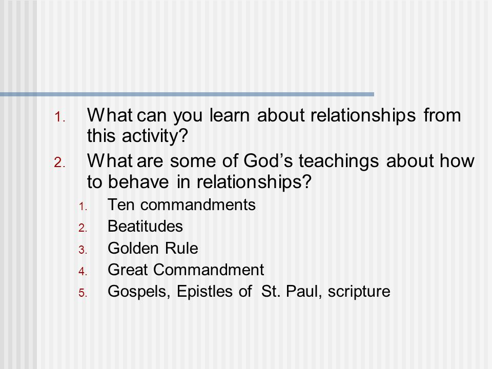 1. What can you learn about relationships from this activity? 2. What are some of God's teachings about how to behave in relationships? 1. Ten command