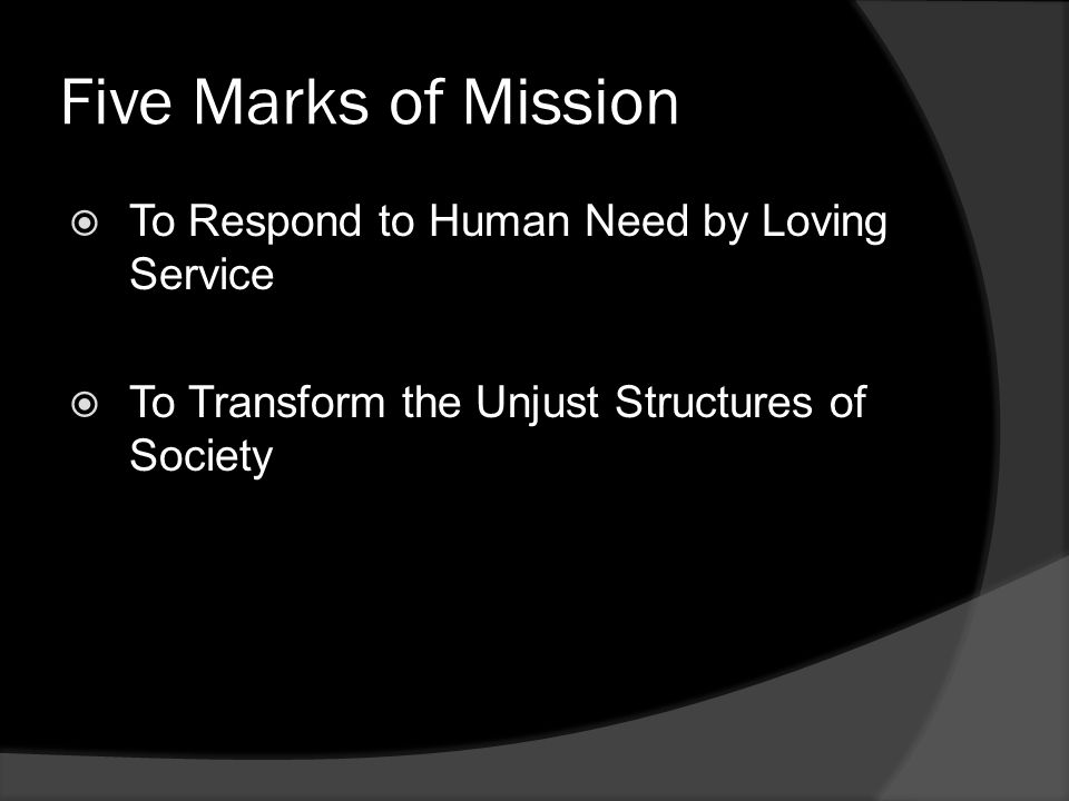 Five Marks of Mission  To Respond to Human Need by Loving Service  To Transform the Unjust Structures of Society