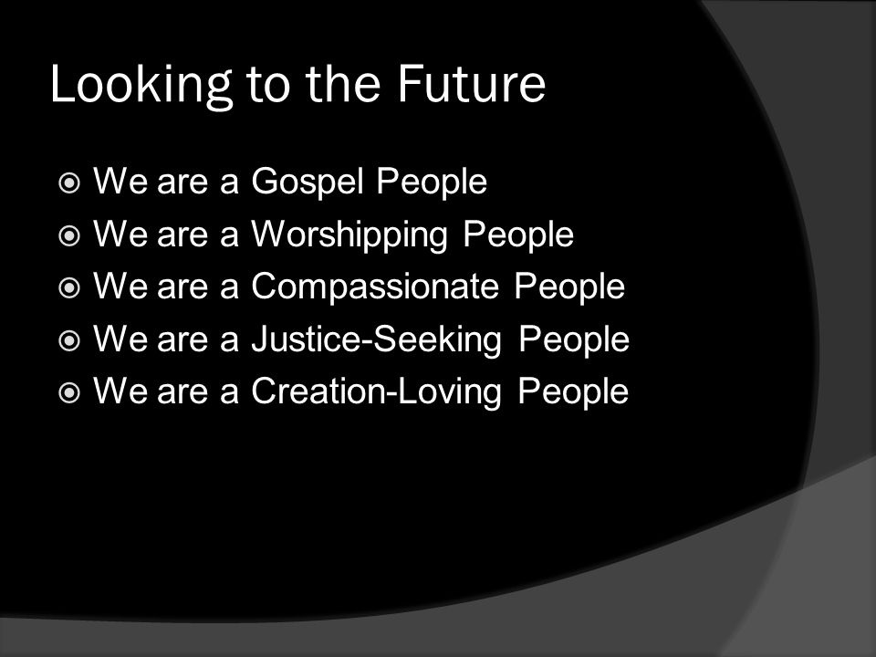 Looking to the Future  We are a Gospel People  We are a Worshipping People  We are a Compassionate People  We are a Justice-Seeking People  We are a Creation-Loving People