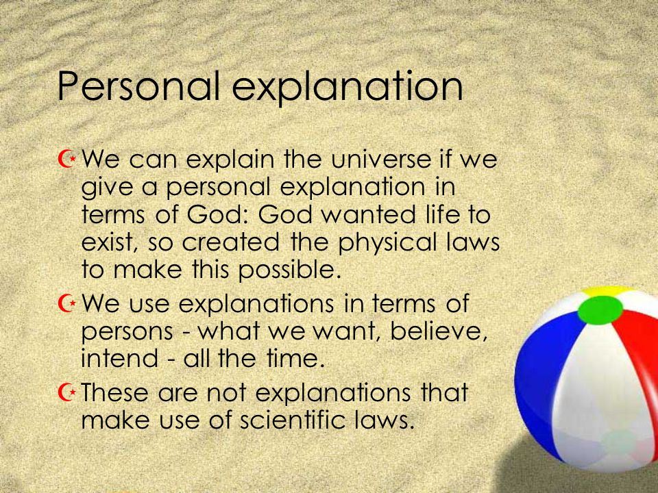 Personal explanation ZWe can explain the universe if we give a personal explanation in terms of God: God wanted life to exist, so created the physical laws to make this possible.