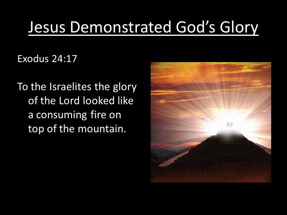 Jesus Demonstrated God's Glory Exodus 24:17 To the Israelites the glory of the Lord looked like a consuming fire on top of the mountain.