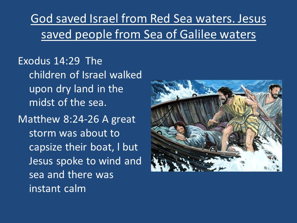 God saved Israel from Red Sea waters. Jesus saved people from Sea of Galilee waters Exodus 14:29 The children of Israel walked upon dry land in the mi