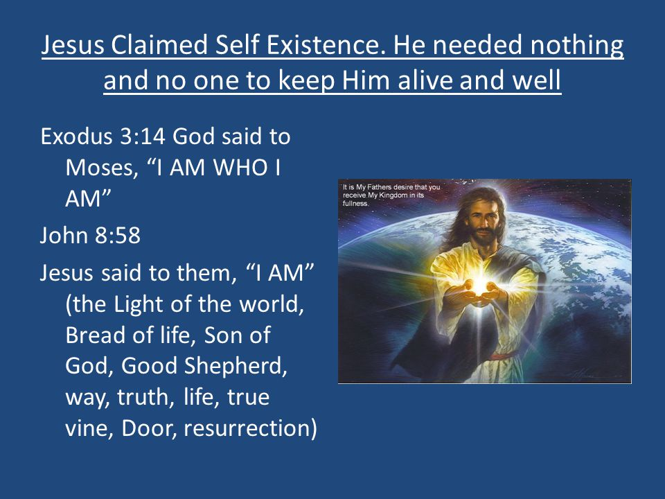 """Jesus Claimed Self Existence. He needed nothing and no one to keep Him alive and well Exodus 3:14 God said to Moses, """"I AM WHO I AM"""" John 8:58 Jesus s"""