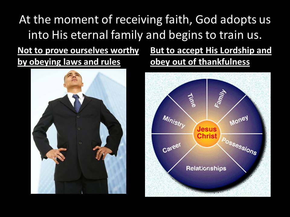 At the moment of receiving faith, God adopts us into His eternal family and begins to train us. Not to prove ourselves worthy by obeying laws and rule