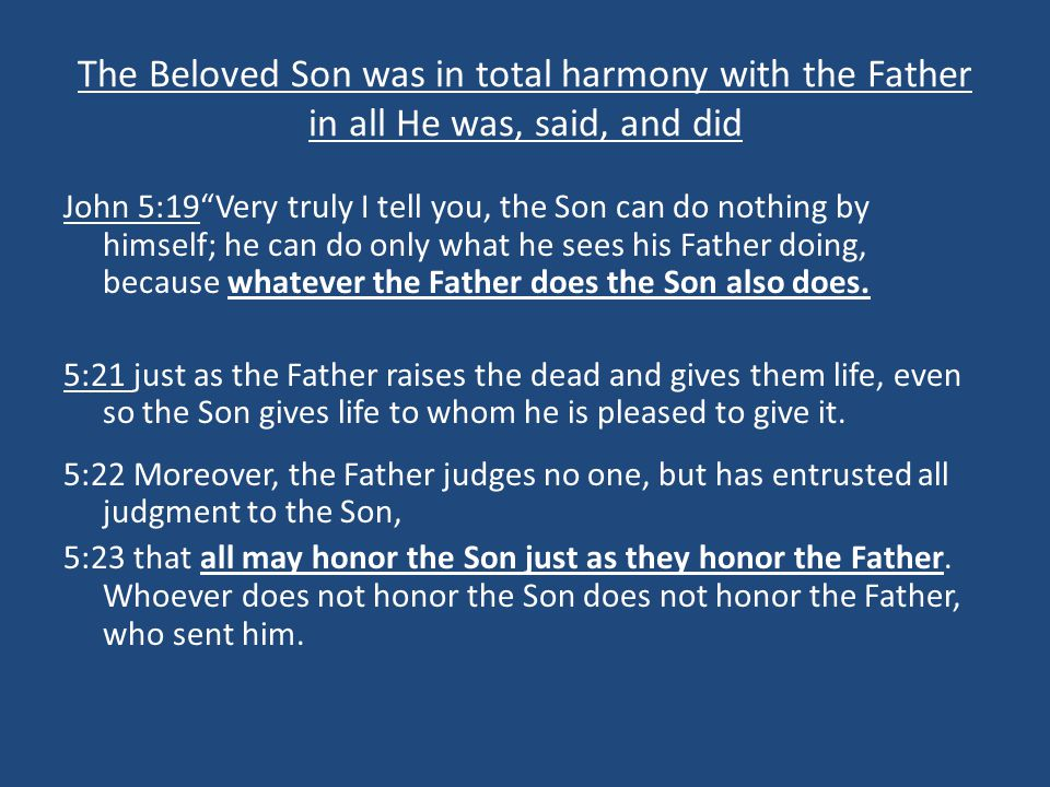 """The Beloved Son was in total harmony with the Father in all He was, said, and did John 5:19""""Very truly I tell you, the Son can do nothing by himself;"""