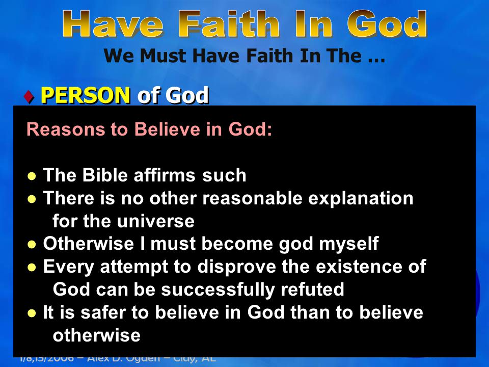 1/8,15/2006 – Alex D. Ogden – Clay, AL We Must Have Faith In The … ♦ PERSON of God Reasons to Believe in God: ● The Bible affirms such ● There is no o