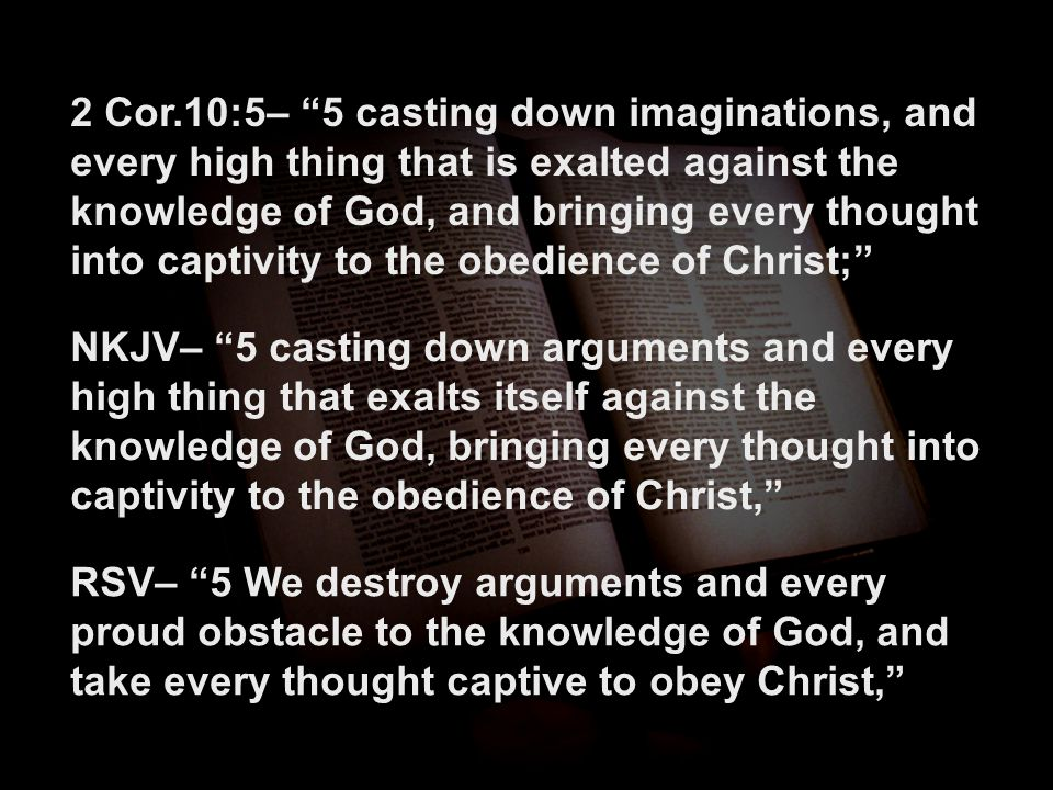"""2 Cor.10:5– """"5 casting down imaginations, and every high thing that is exalted against the knowledge of God, and bringing every thought into captivity"""
