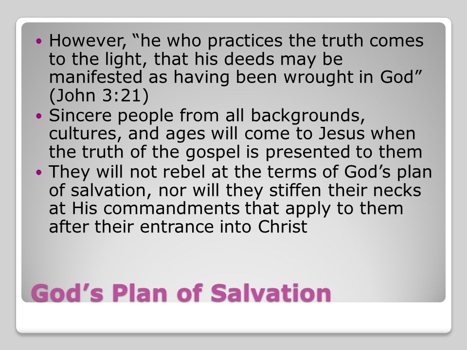 God's Plan of Salvation However, he who practices the truth comes to the light, that his deeds may be manifested as having been wrought in God (John 3:21) Sincere people from all backgrounds, cultures, and ages will come to Jesus when the truth of the gospel is presented to them They will not rebel at the terms of God's plan of salvation, nor will they stiffen their necks at His commandments that apply to them after their entrance into Christ
