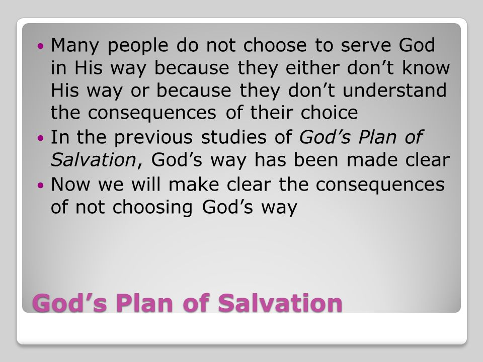 God's Plan of Salvation Many people do not choose to serve God in His way because they either don't know His way or because they don't understand the