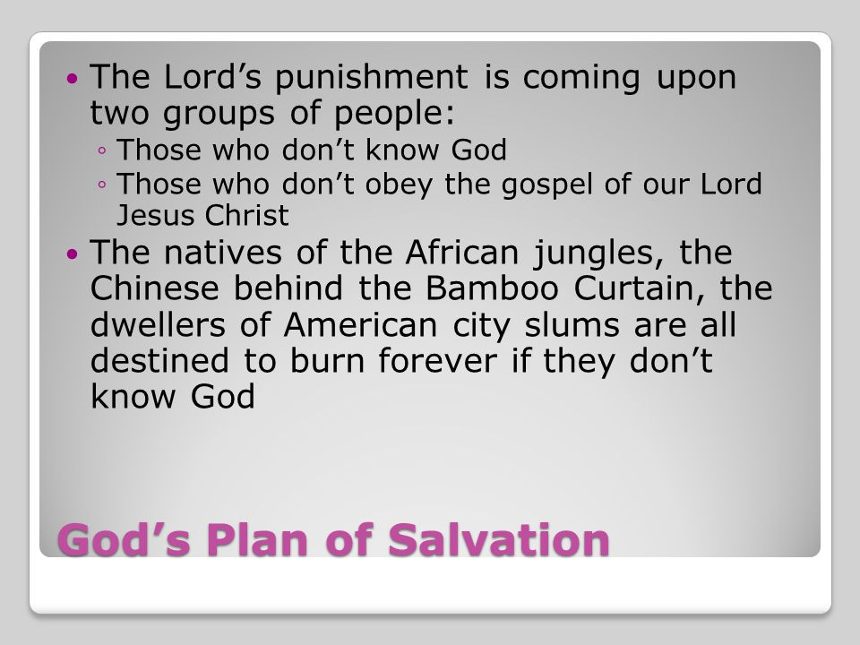 God's Plan of Salvation The Lord's punishment is coming upon two groups of people: ◦Those who don't know God ◦Those who don't obey the gospel of our Lord Jesus Christ The natives of the African jungles, the Chinese behind the Bamboo Curtain, the dwellers of American city slums are all destined to burn forever if they don't know God