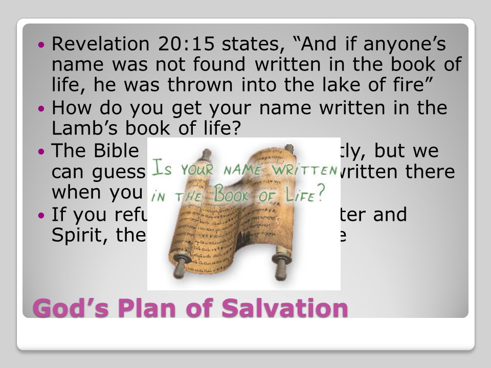 God's Plan of Salvation Revelation 20:15 states, And if anyone's name was not found written in the book of life, he was thrown into the lake of fire How do you get your name written in the Lamb's book of life.