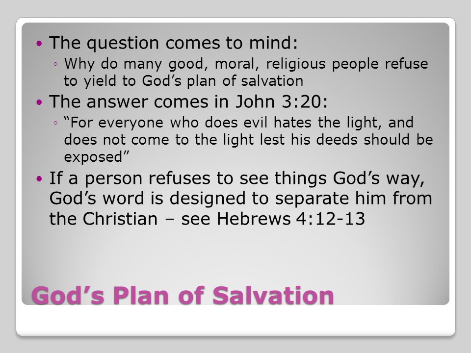 God's Plan of Salvation The question comes to mind: ◦Why do many good, moral, religious people refuse to yield to God's plan of salvation The answer comes in John 3:20: ◦ For everyone who does evil hates the light, and does not come to the light lest his deeds should be exposed If a person refuses to see things God's way, God's word is designed to separate him from the Christian – see Hebrews 4:12-13