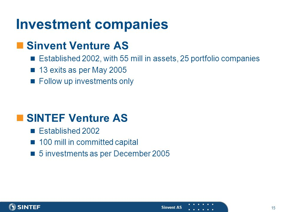 Sinvent AS 15 Investment companies Sinvent Venture AS Established 2002, with 55 mill in assets, 25 portfolio companies 13 exits as per May 2005 Follow up investments only SINTEF Venture AS Established 2002 100 mill in committed capital 5 investments as per December 2005