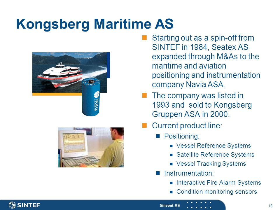 Sinvent AS 18 Kongsberg Maritime AS Starting out as a spin-off from SINTEF in 1984, Seatex AS expanded through M&As to the maritime and aviation positioning and instrumentation company Navia ASA.