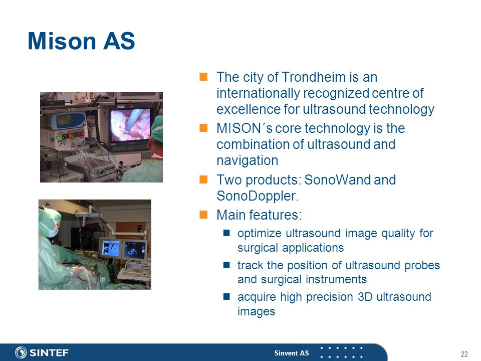 Sinvent AS 22 Mison AS The city of Trondheim is an internationally recognized centre of excellence for ultrasound technology MISON´s core technology is the combination of ultrasound and navigation Two products: SonoWand and SonoDoppler.