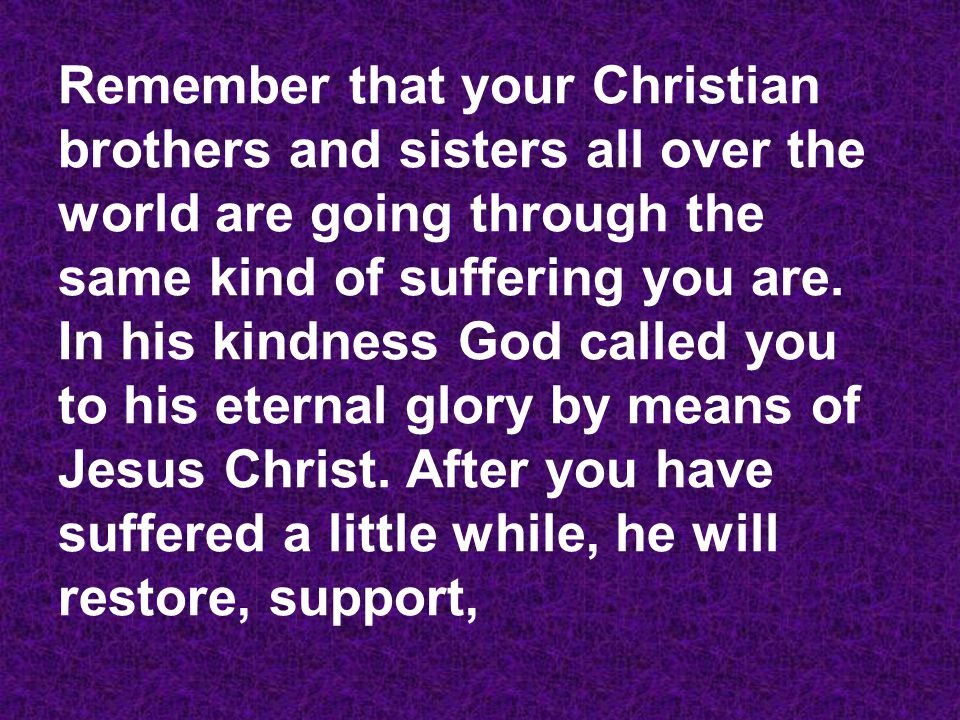 Remember that your Christian brothers and sisters all over the world are going through the same kind of suffering you are.