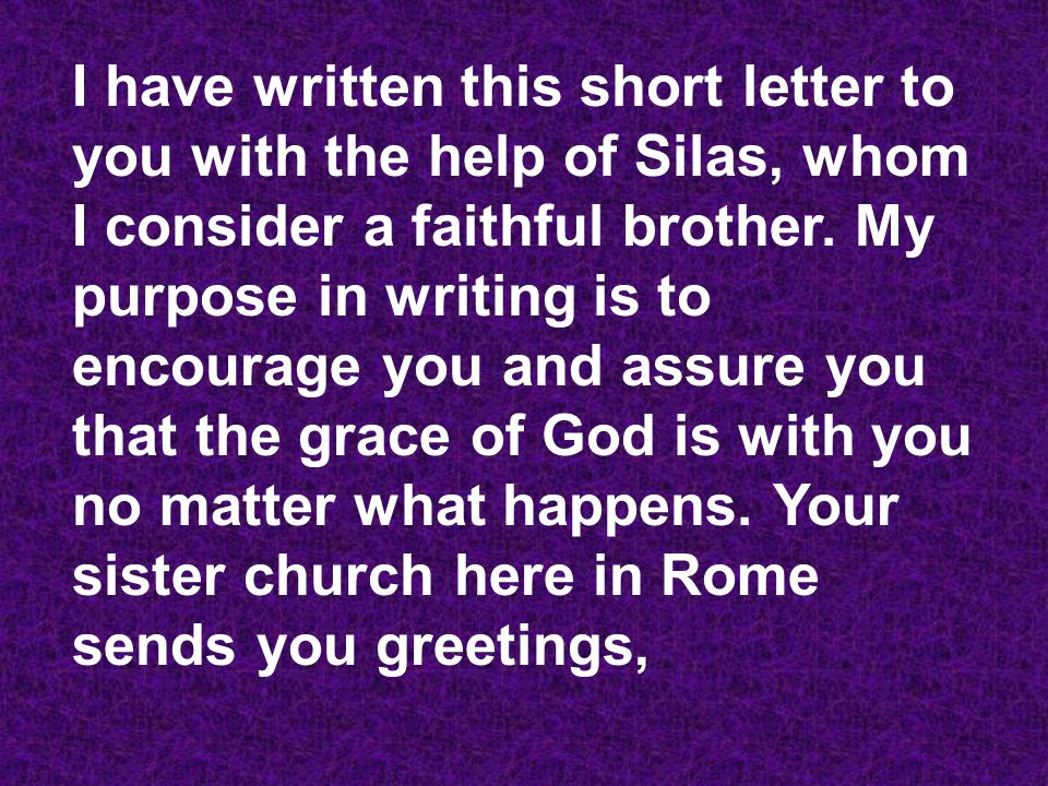 I have written this short letter to you with the help of Silas, whom I consider a faithful brother.