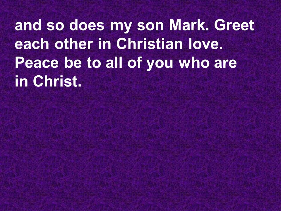 and so does my son Mark. Greet each other in Christian love.