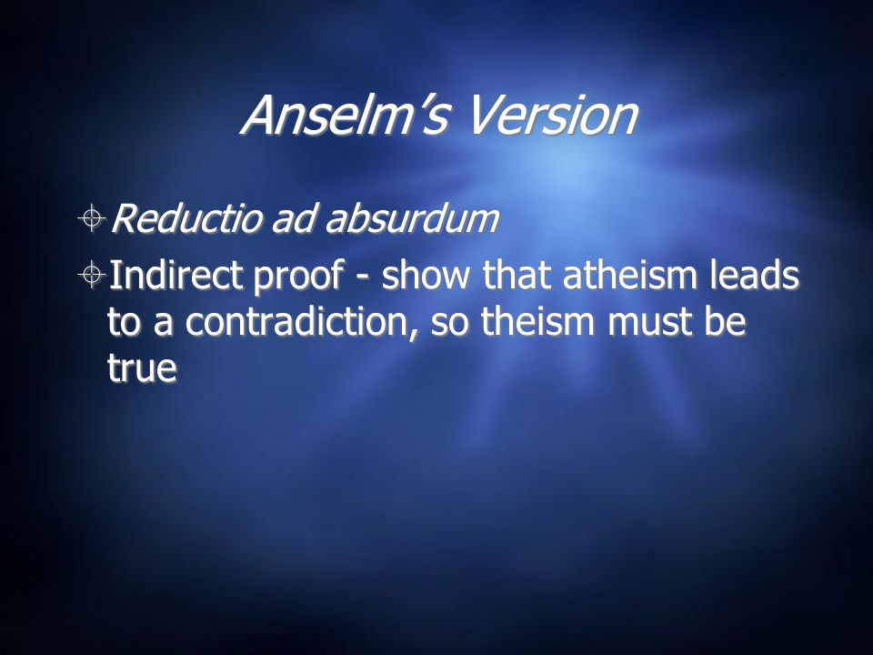 Anselm's Version  Assume God doesn't exist  God exists only in the mind  The Greatest Conceivable Being (GCB) exists only in the mind  But this can't be true because there is a greater being, which exists not only in the mind but in reality as well  Assume God doesn't exist  God exists only in the mind  The Greatest Conceivable Being (GCB) exists only in the mind  But this can't be true because there is a greater being, which exists not only in the mind but in reality as well