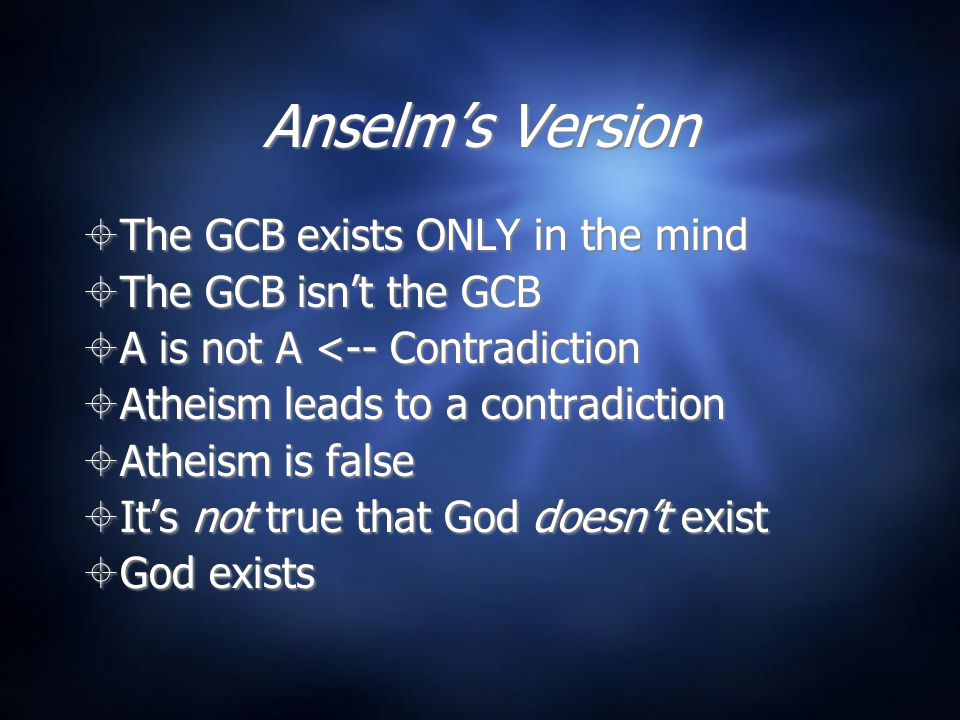 Anselm's Version  The GCB exists ONLY in the mind  The GCB isn't the GCB  A is not A <-- Contradiction  Atheism leads to a contradiction  Atheism is false  It's not true that God doesn't exist  God exists  The GCB exists ONLY in the mind  The GCB isn't the GCB  A is not A <-- Contradiction  Atheism leads to a contradiction  Atheism is false  It's not true that God doesn't exist  God exists
