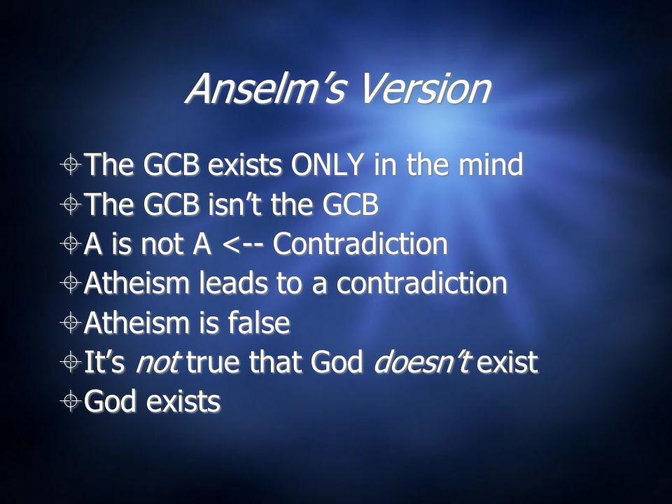 Anselm's Version  Assume not-G. If not-G, then GCB = not-GCB  Not-not-G  G  Assume not-G.