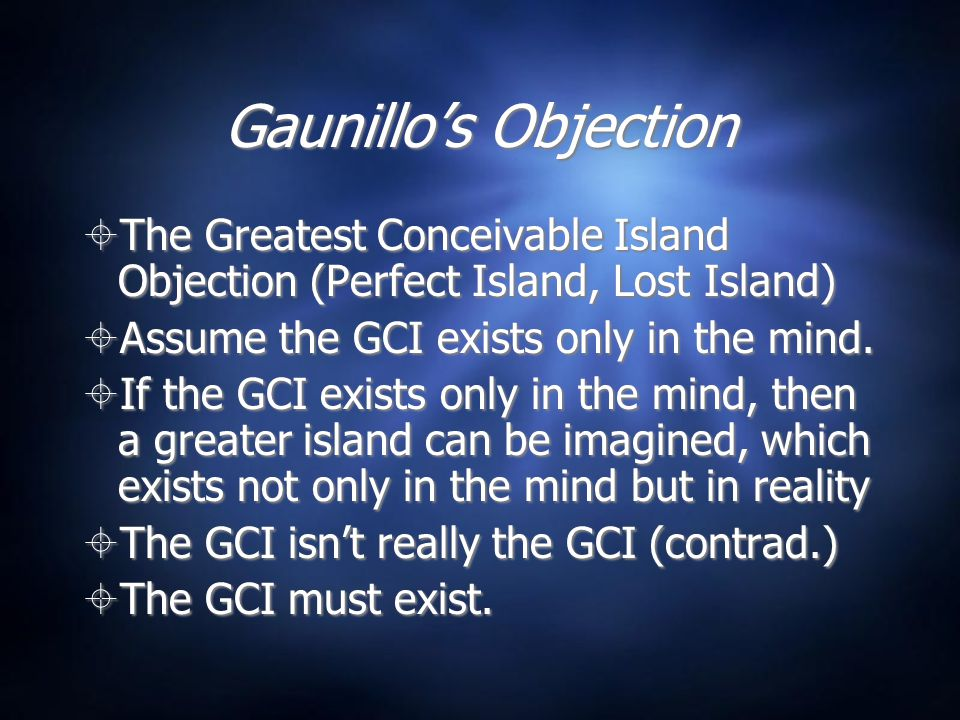 Gaunillo's Objection  Anselm: My argument doesn't work for the greatest conceivable kind of type of being, just the greatest conceivable being in general.