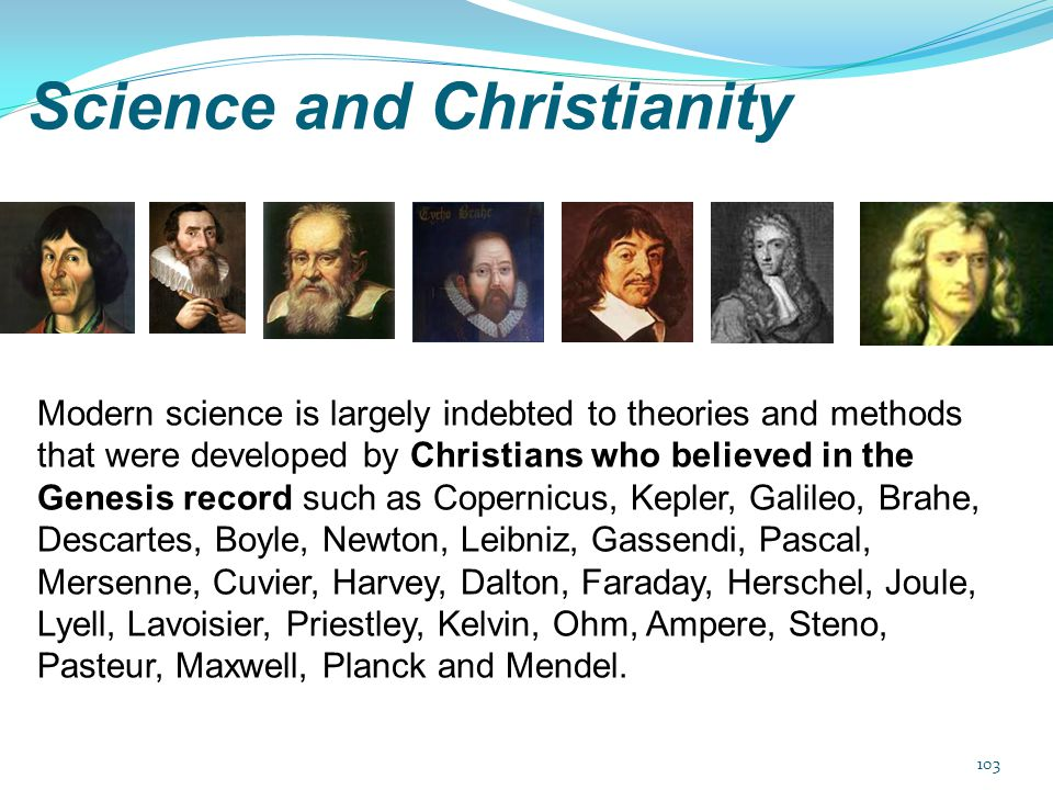 Science and Christianity Modern science is largely indebted to theories and methods that were developed by Christians who believed in the Genesis reco