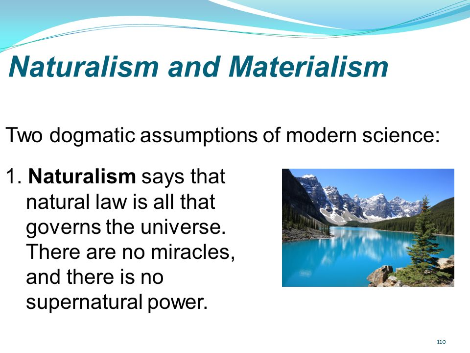 Naturalism and Materialism 1. Naturalism says that natural law is all that governs the universe. There are no miracles, and there is no supernatural p