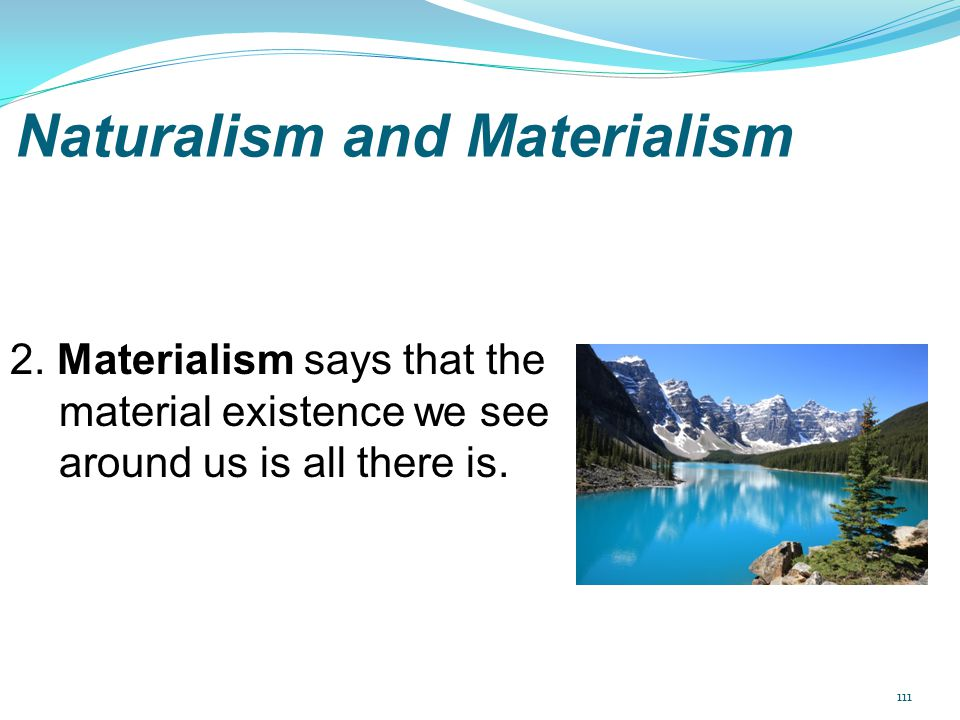 Naturalism and Materialism 2. Materialism says that the material existence we see around us is all there is. 111