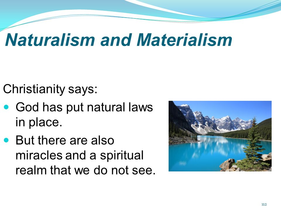 Naturalism and Materialism Christianity says: God has put natural laws in place. But there are also miracles and a spiritual realm that we do not see.